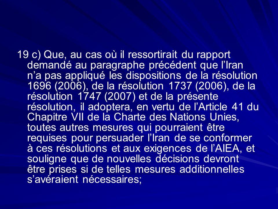 19 c) Que, au cas où il ressortirait du rapport demandé au paragraphe précédent que l'Iran n'a pas appliqué les dispositions de la résolution 1696 (2006), de la résolution 1737 (2006), de la résolution 1747 (2007) et de la présente résolution, il adoptera, en vertu de l'Article 41 du Chapitre VII de la Charte des Nations Unies, toutes autres mesures qui pourraient être requises pour persuader l'Iran de se conformer à ces résolutions et aux exigences de l'AIEA, et souligne que de nouvelles décisions devront être prises si de telles mesures additionnelles s'avéraient nécessaires;