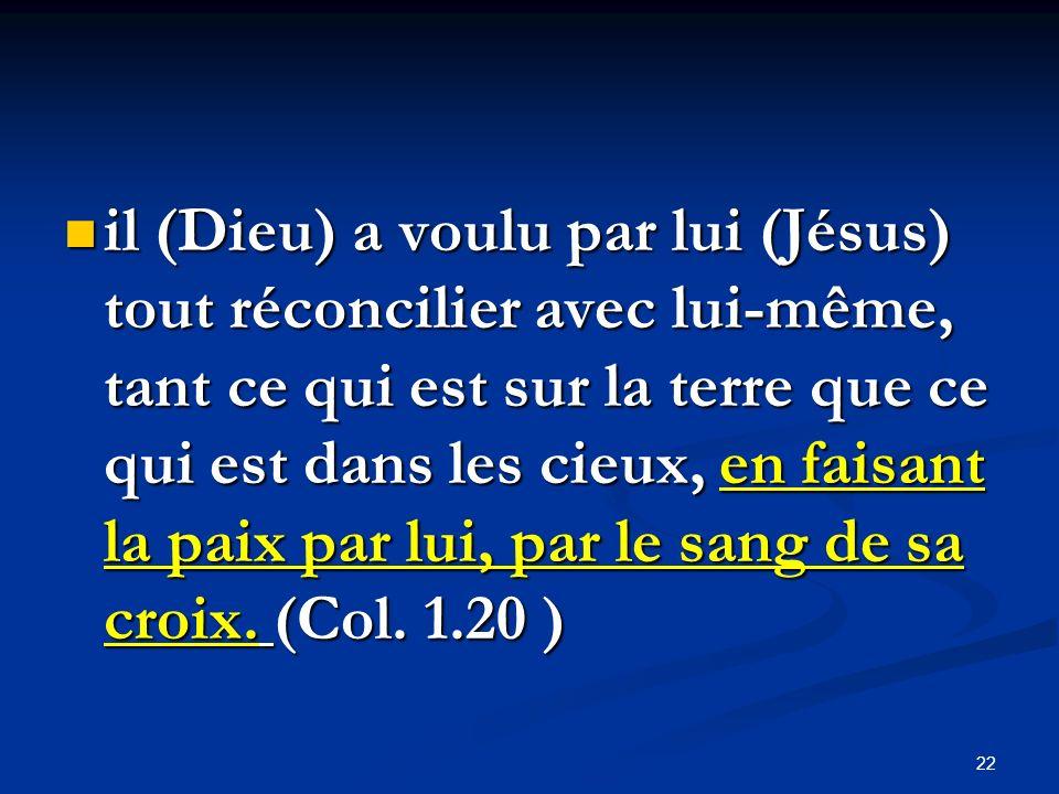 il (Dieu) a voulu par lui (Jésus) tout réconcilier avec lui-même, tant ce qui est sur la terre que ce qui est dans les cieux, en faisant la paix par lui, par le sang de sa croix.