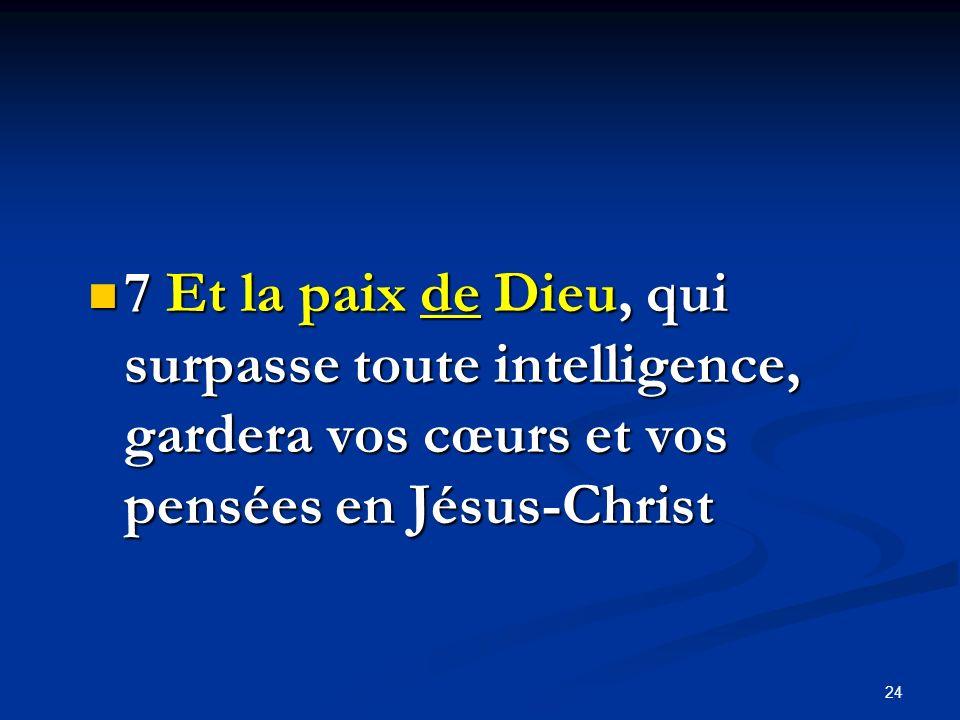 7 Et la paix de Dieu, qui surpasse toute intelligence, gardera vos cœurs et vos pensées en Jésus-Christ