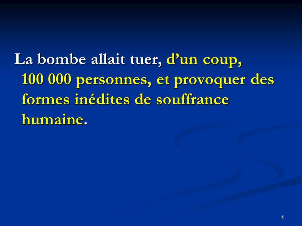 La bombe allait tuer, d'un coup, 100 000 personnes, et provoquer des formes inédites de souffrance humaine.