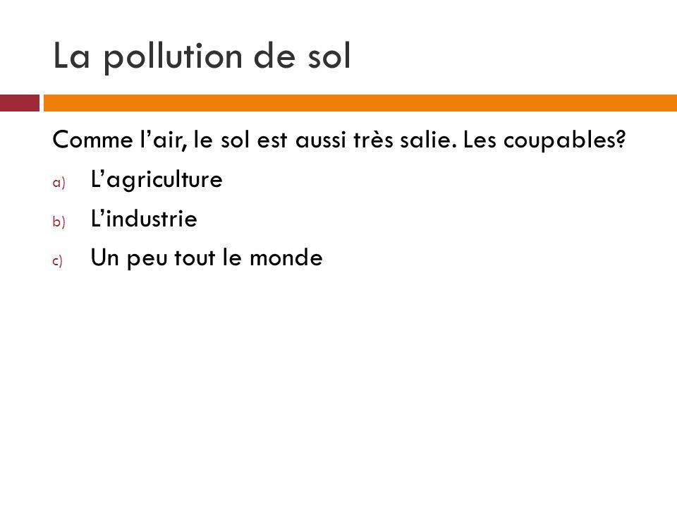 La pollution de sol Comme l'air, le sol est aussi très salie. Les coupables L'agriculture. L'industrie.