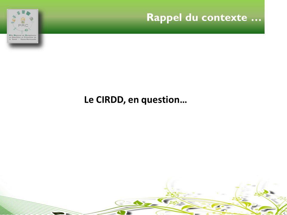 Rappel du contexte … Le CIRDD, en question…