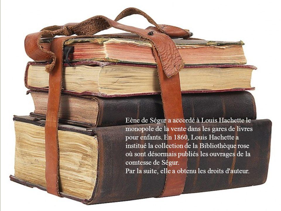 Eène de Ségur a accordé à Louis Hachette le monopole de la vente dans les gares de livres pour enfants. En 1860, Louis Hachette a institué la collection de la Bibliothèque rose où sont désormais publiés les ouvrages de la comtesse de Ségur.