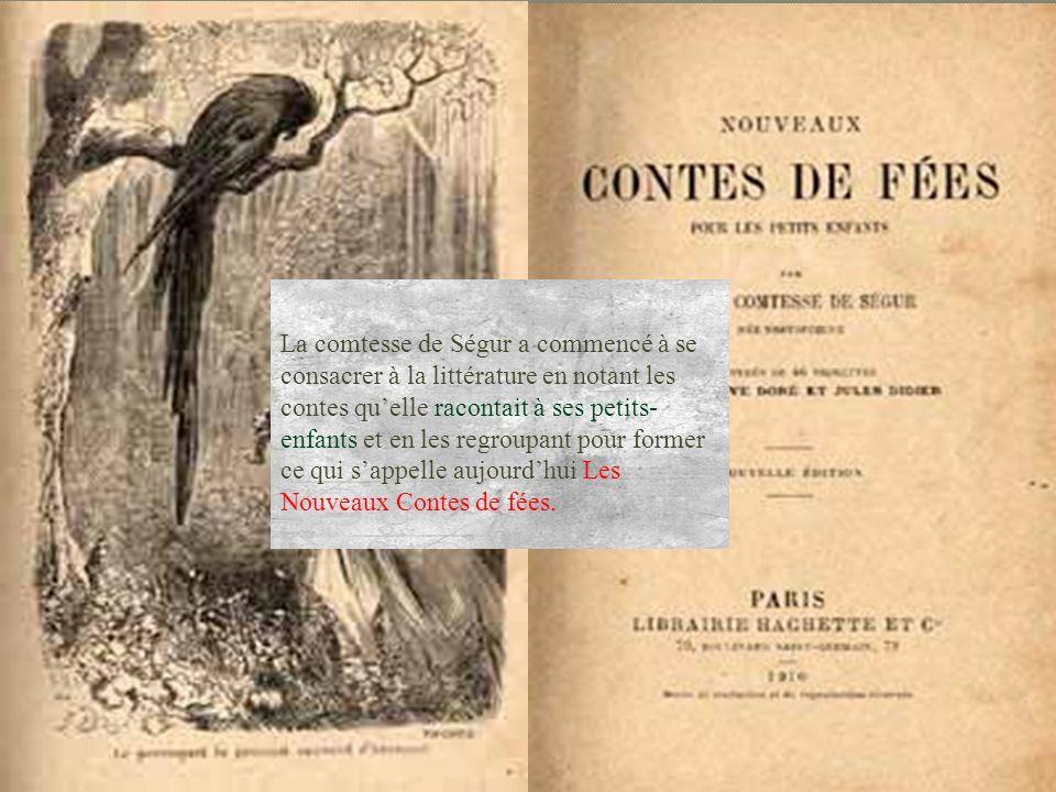 La comtesse de Ségur a commencé à se consacrer à la littérature en notant les contes qu'elle racontait à ses petits-enfants et en les regroupant pour former ce qui s'appelle aujourd'hui Les Nouveaux Contes de fées.