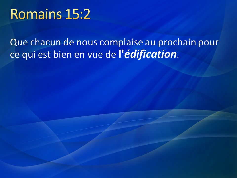 Romains 15:2 Que chacun de nous complaise au prochain pour ce qui est bien en vue de l édification.