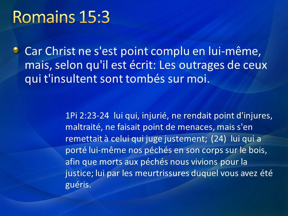 Romains 15:3 Car Christ ne s est point complu en lui-même, mais, selon qu il est écrit: Les outrages de ceux qui t insultent sont tombés sur moi.