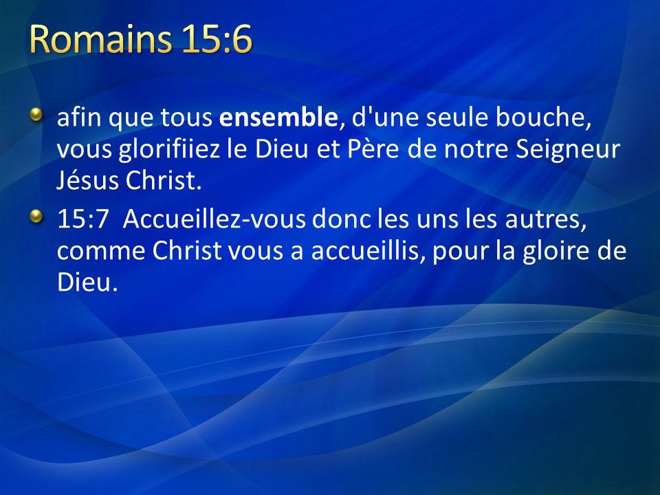 Romains 15:6 afin que tous ensemble, d une seule bouche, vous glorifiiez le Dieu et Père de notre Seigneur Jésus Christ.
