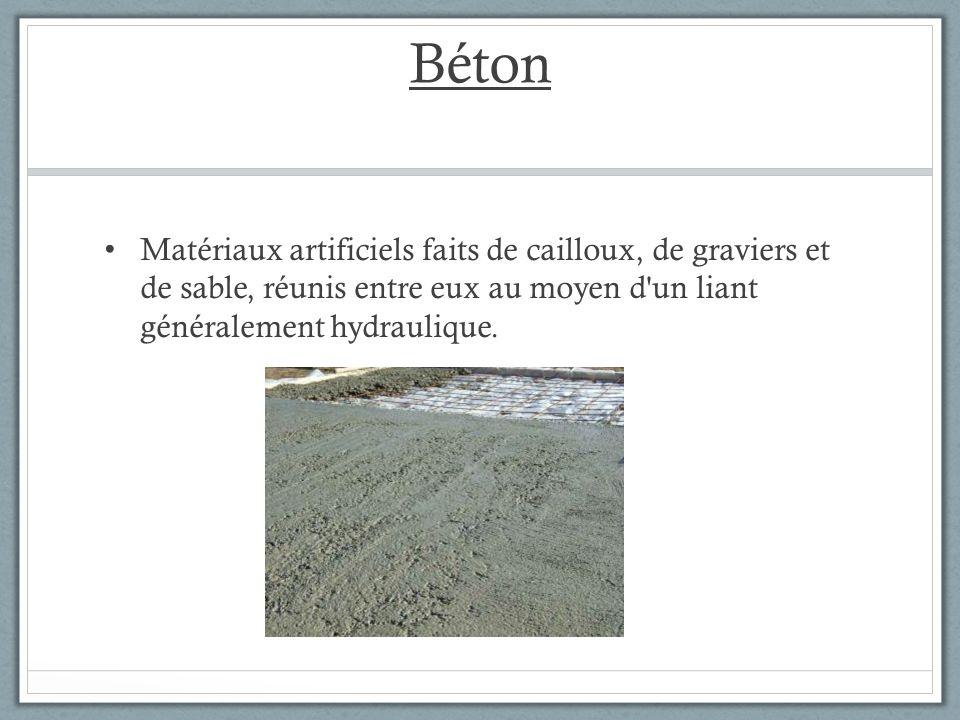 Béton Matériaux artificiels faits de cailloux, de graviers et de sable, réunis entre eux au moyen d un liant généralement hydraulique.