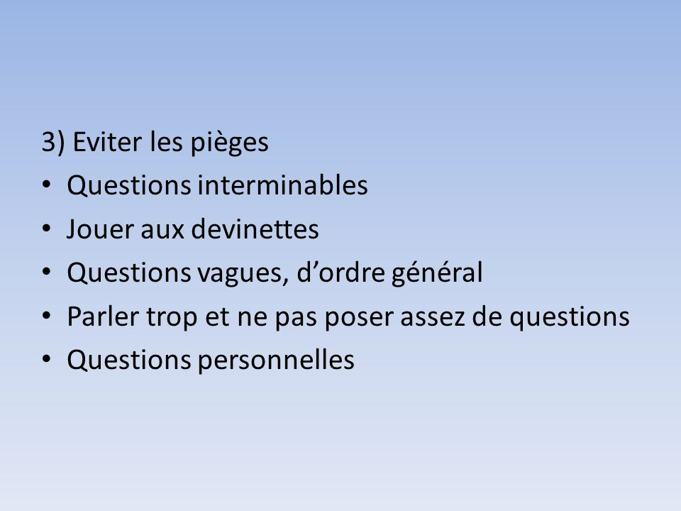 3) Eviter les pièges Questions interminables. Jouer aux devinettes. Questions vagues, d'ordre général.