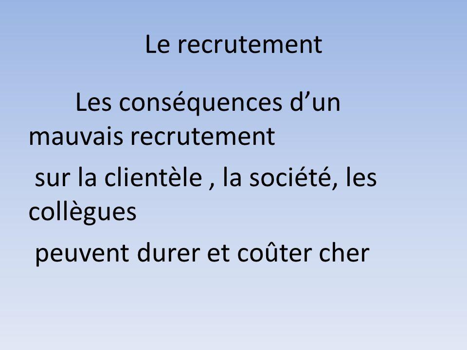 Le recrutement Les conséquences d'un mauvais recrutement sur la clientèle , la société, les collègues peuvent durer et coûter cher