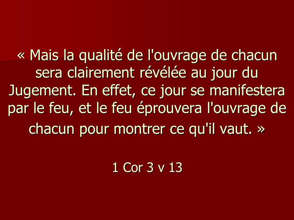 « Mais la qualité de l ouvrage de chacun sera clairement révélée au jour du Jugement. En effet, ce jour se manifestera par le feu, et le feu éprouvera l ouvrage de chacun pour montrer ce qu il vaut. » 1 Cor 3 v 13