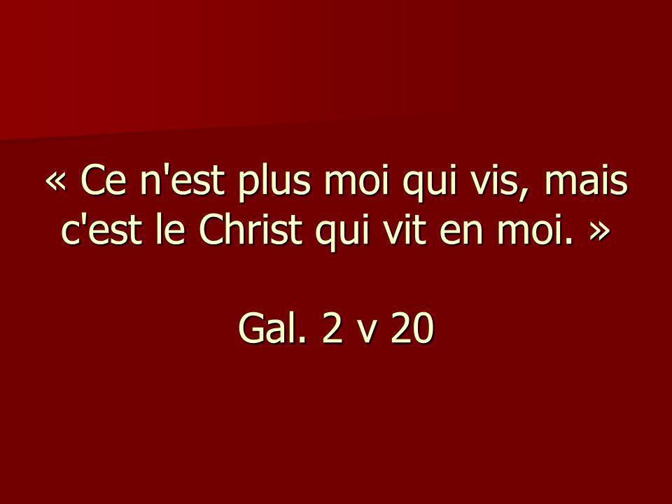« Ce n est plus moi qui vis, mais c est le Christ qui vit en moi. » Gal. 2 v 20