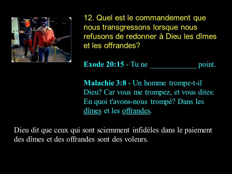 12. Quel est le commandement que nous transgressons lorsque nous refusons de redonner à Dieu les dîmes et les offrandes