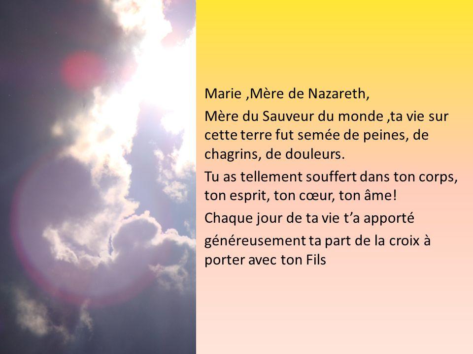 Marie ,Mère de Nazareth, Mère du Sauveur du monde ,ta vie sur cette terre fut semée de peines, de chagrins, de douleurs.