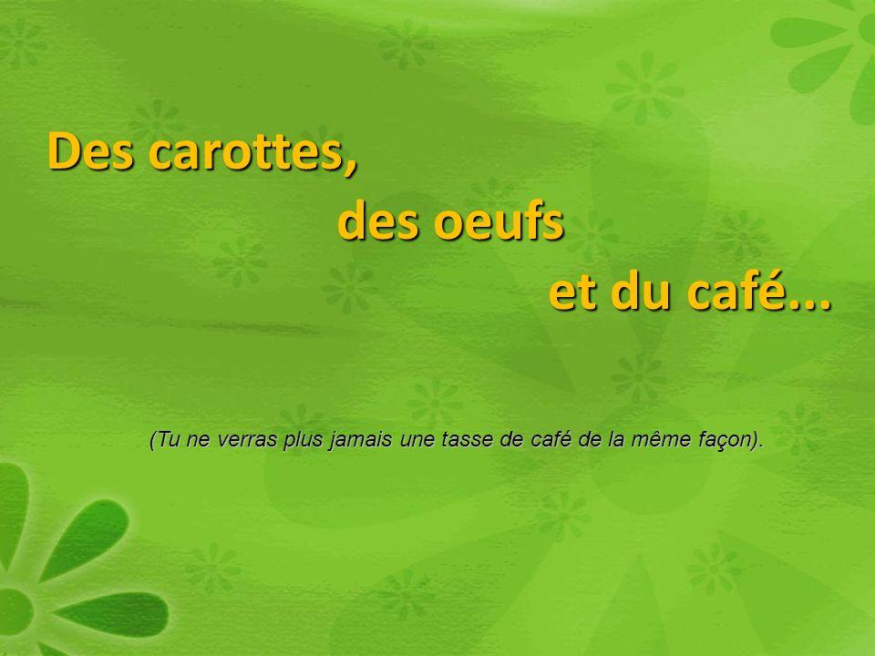 Des carottes, des oeufs et du café...