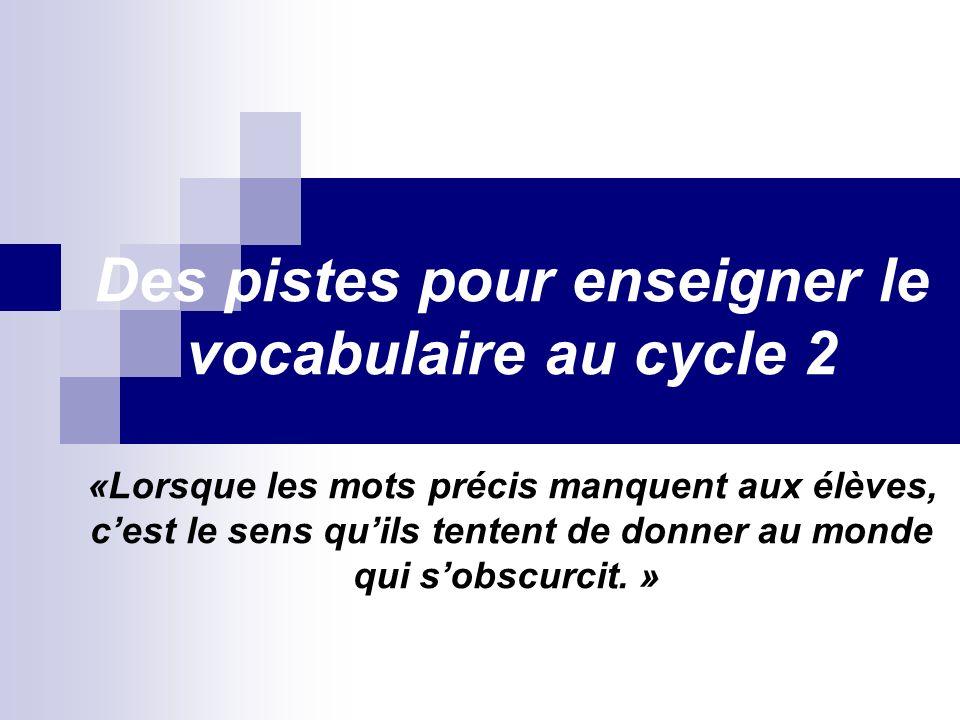 Des pistes pour enseigner le vocabulaire au cycle 2 «Lorsque les mots précis manquent aux élèves, c'est le sens qu'ils tentent de donner au monde qui s'obscurcit. » (Circulaire mars 2007)