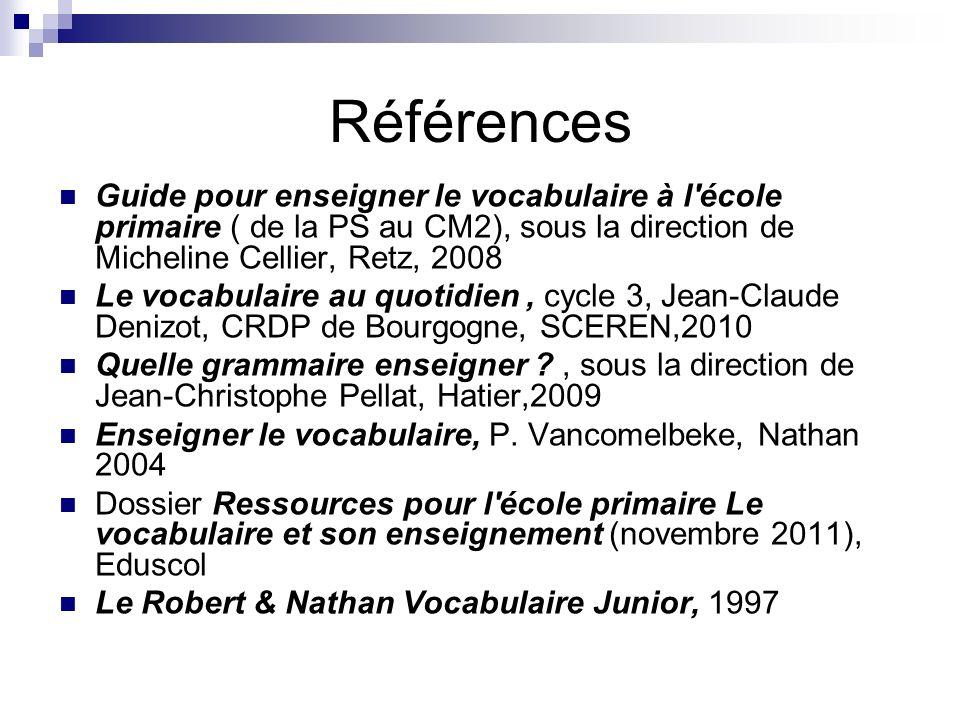 Références Guide pour enseigner le vocabulaire à l école primaire ( de la PS au CM2), sous la direction de Micheline Cellier, Retz, 2008.