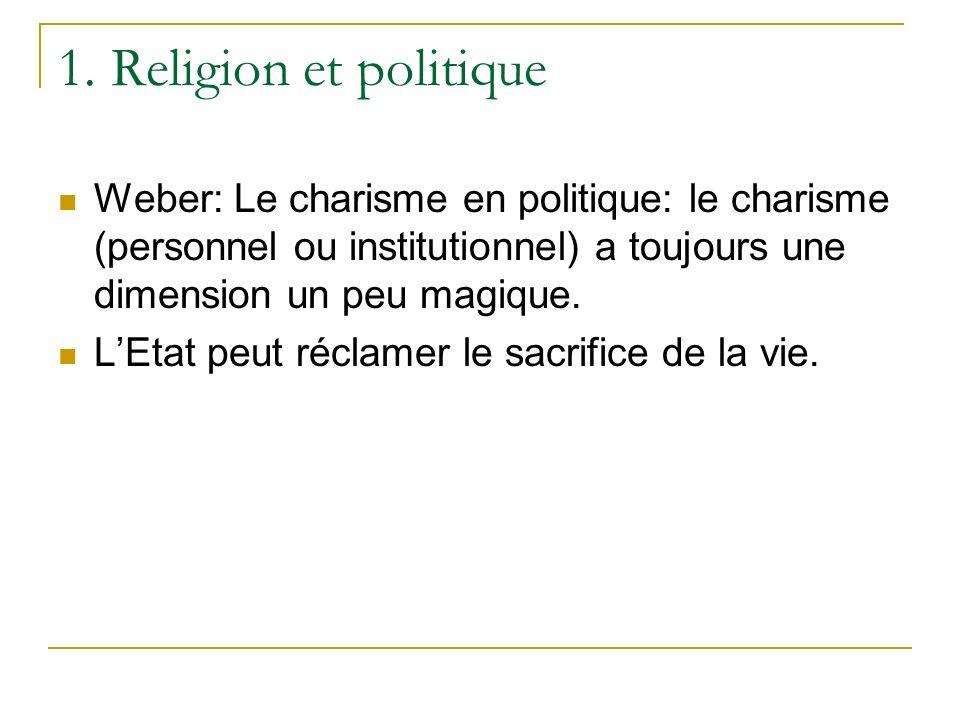 1. Religion et politique Weber: Le charisme en politique: le charisme (personnel ou institutionnel) a toujours une dimension un peu magique.