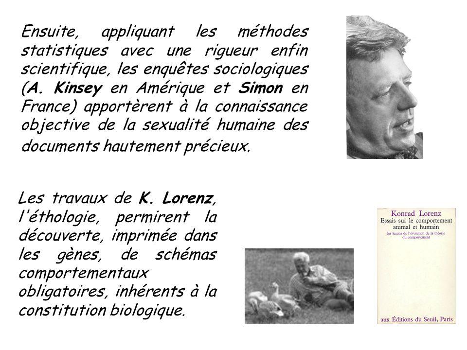 Ensuite, appliquant les méthodes statistiques avec une rigueur enfin scientifique, les enquêtes sociologiques (A. Kinsey en Amérique et Simon en France) apportèrent à la connaissance objective de la sexualité humaine des documents hautement précieux.