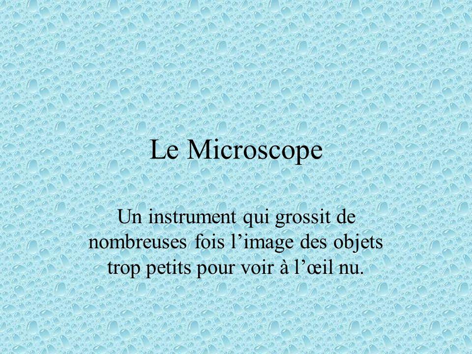 Le Microscope Un instrument qui grossit de nombreuses fois l'image des objets trop petits pour voir à l'œil nu.