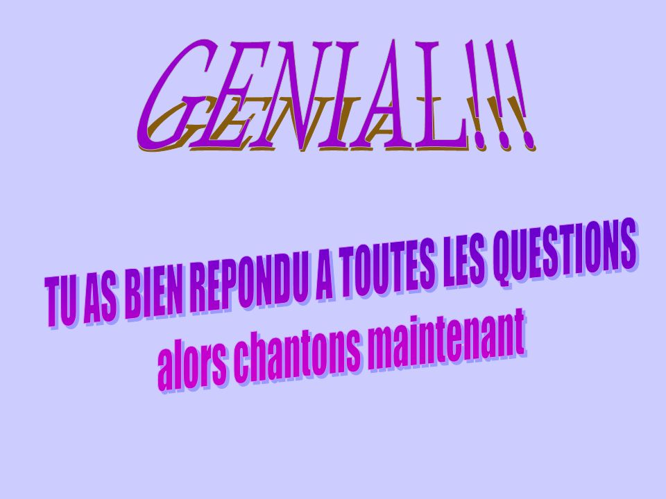 GENIAL!!! TU AS BIEN REPONDU A TOUTES LES QUESTIONS