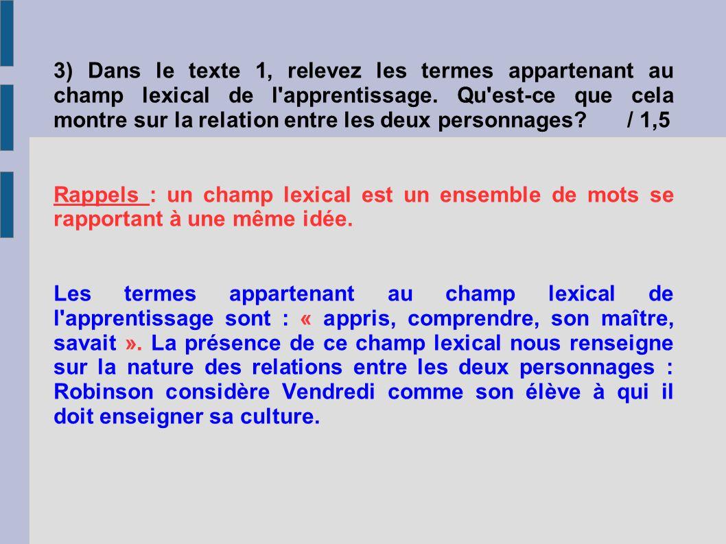 3) Dans le texte 1, relevez les termes appartenant au champ lexical de l apprentissage. Qu est-ce que cela montre sur la relation entre les deux personnages / 1,5