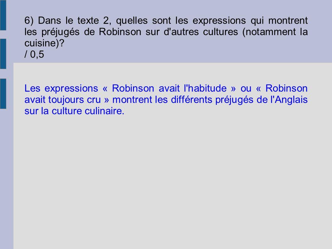 6) Dans le texte 2, quelles sont les expressions qui montrent les préjugés de Robinson sur d autres cultures (notamment la cuisine) / 0,5