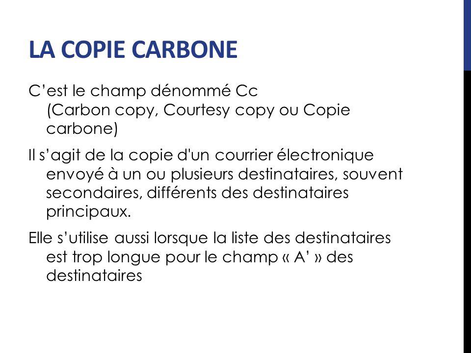 LA COPIE CARBONE C'est le champ dénommé Cc (Carbon copy, Courtesy copy ou Copie carbone)
