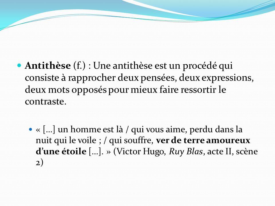 Antithèse (f.) : Une antithèse est un procédé qui consiste à rapprocher deux pensées, deux expressions, deux mots opposés pour mieux faire ressortir le contraste.