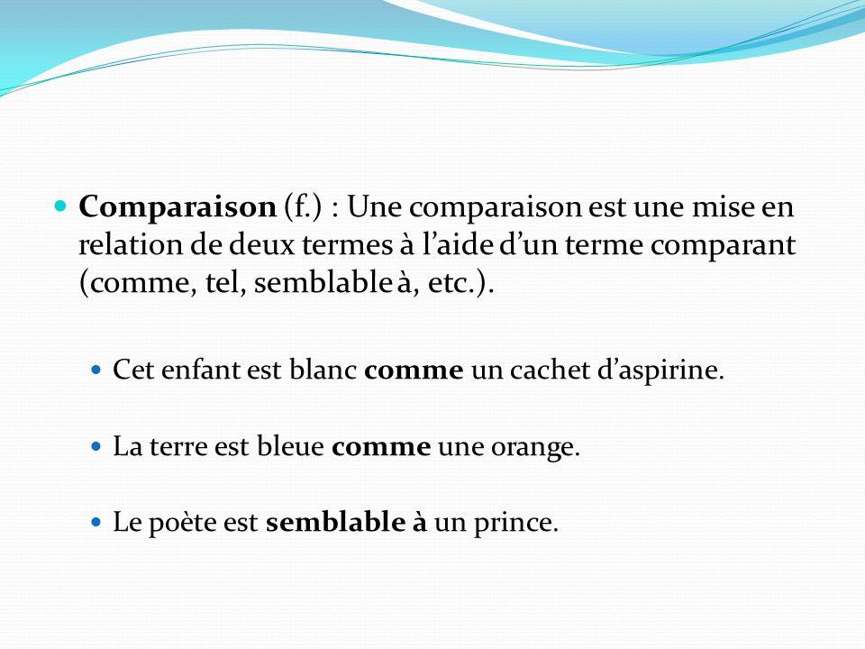 Comparaison (f.) : Une comparaison est une mise en relation de deux termes à l'aide d'un terme comparant (comme, tel, semblable à, etc.).
