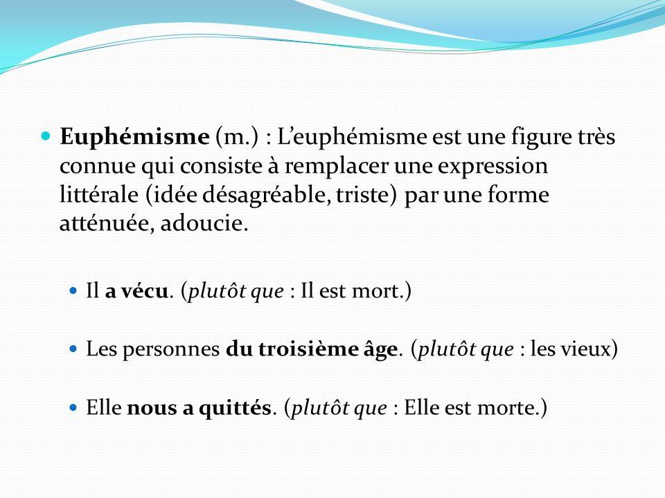 Euphémisme (m.) : L'euphémisme est une figure très connue qui consiste à remplacer une expression littérale (idée désagréable, triste) par une forme atténuée, adoucie.