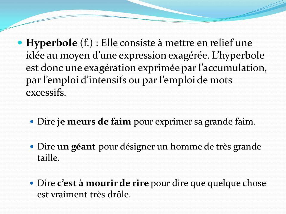 Hyperbole (f.) : Elle consiste à mettre en relief une idée au moyen d'une expression exagérée. L'hyperbole est donc une exagération exprimée par l'accumulation, par l'emploi d'intensifs ou par l'emploi de mots excessifs.