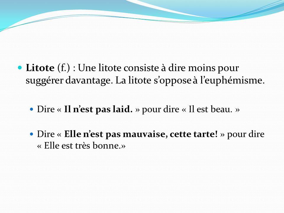 Litote (f.) : Une litote consiste à dire moins pour suggérer davantage. La litote s'oppose à l'euphémisme.