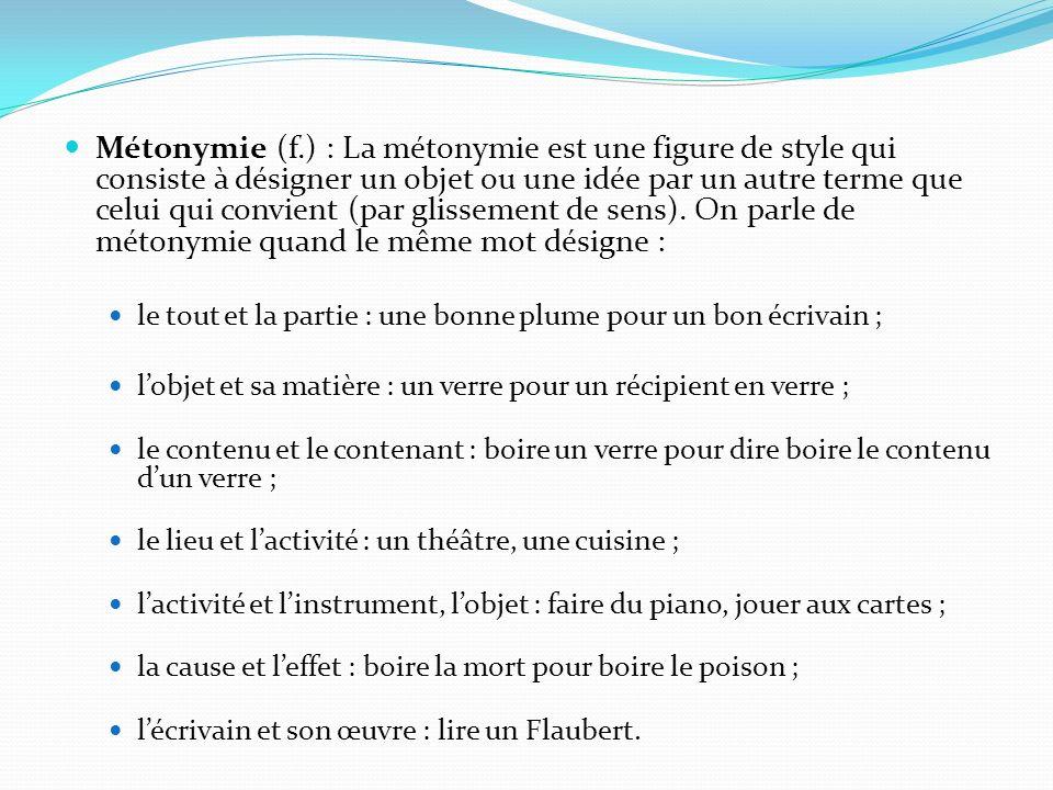 Métonymie (f.) : La métonymie est une figure de style qui consiste à désigner un objet ou une idée par un autre terme que celui qui convient (par glissement de sens). On parle de métonymie quand le même mot désigne :