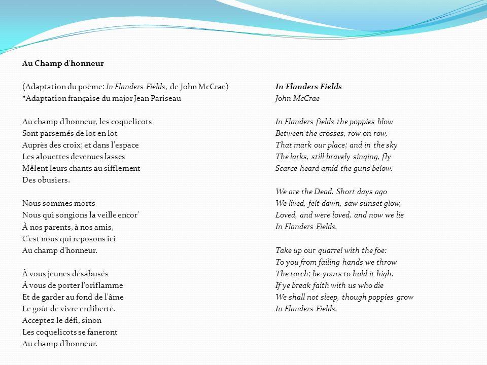 Au Champ d honneur (Adaptation du poème: In Flanders Fields, de John McCrae) *Adaptation française du major Jean Pariseau Au champ d honneur, les coquelicots Sont parsemés de lot en lot Auprès des croix; et dans l espace Les alouettes devenues lasses Mêlent leurs chants au sifflement Des obusiers. Nous sommes morts Nous qui songions la veille encor À nos parents, à nos amis, C est nous qui reposons ici Au champ d honneur. À vous jeunes désabusés À vous de porter l oriflamme Et de garder au fond de l âme Le goût de vivre en liberté. Acceptez le défi, sinon Les coquelicots se faneront
