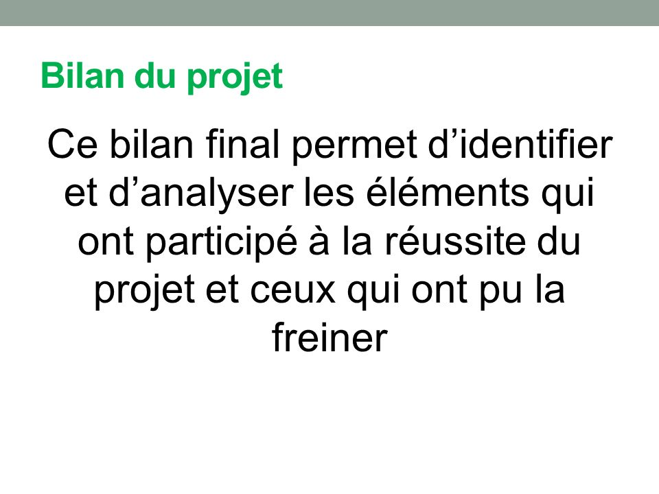Bilan du projet Ce bilan final permet d'identifier et d'analyser les éléments qui ont participé à la réussite du projet et ceux qui ont pu la freiner.