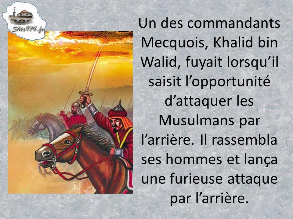 Un des commandants Mecquois, Khalid bin Walid, fuyait lorsqu'il saisit l'opportunité d'attaquer les Musulmans par l'arrière.