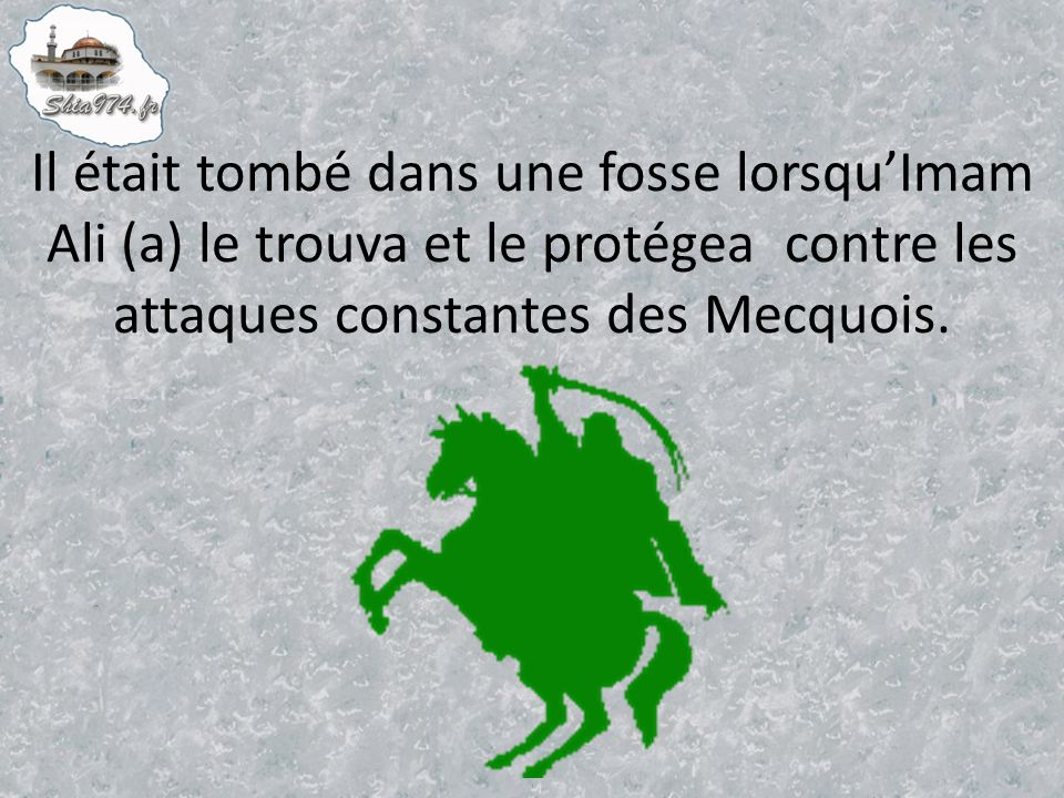 Il était tombé dans une fosse lorsqu'Imam Ali (a) le trouva et le protégea contre les attaques constantes des Mecquois.