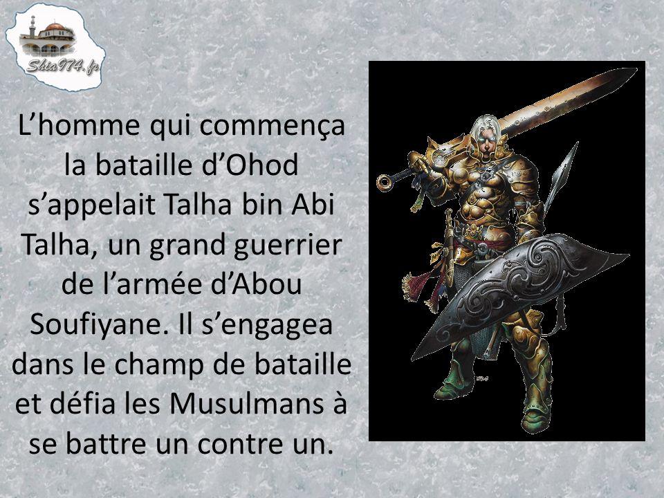 L'homme qui commença la bataille d'Ohod s'appelait Talha bin Abi Talha, un grand guerrier de l'armée d'Abou Soufiyane.