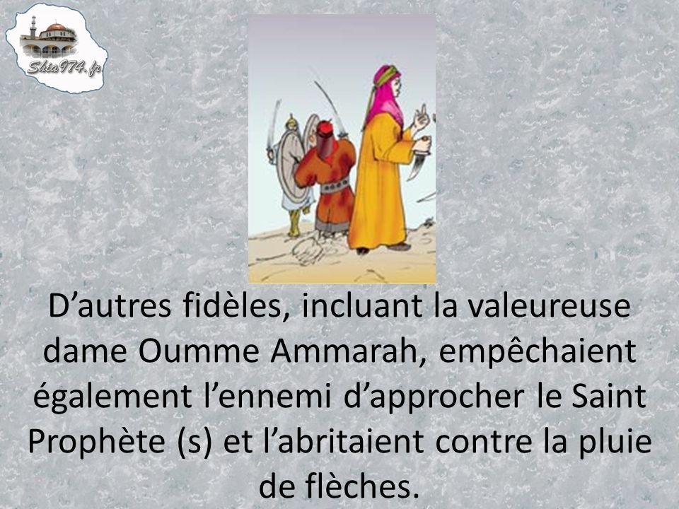 D'autres fidèles, incluant la valeureuse dame Oumme Ammarah, empêchaient également l'ennemi d'approcher le Saint Prophète (s) et l'abritaient contre la pluie de flèches.