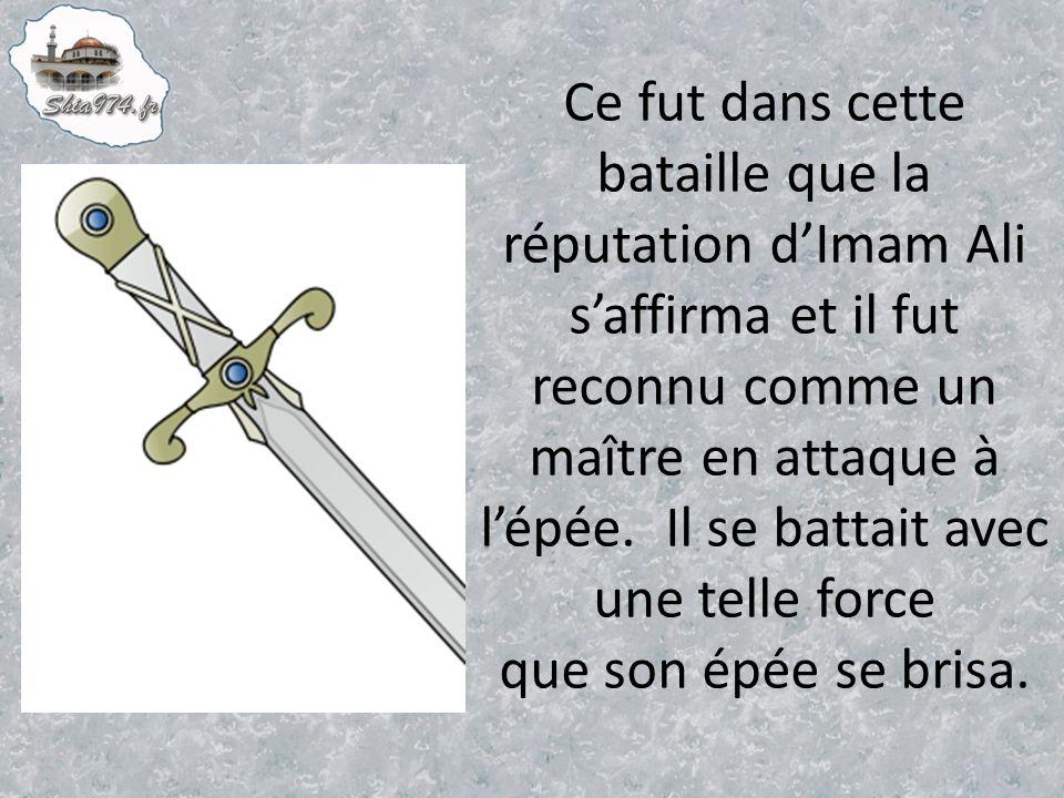 Ce fut dans cette bataille que la réputation d'Imam Ali s'affirma et il fut reconnu comme un maître en attaque à l'épée.