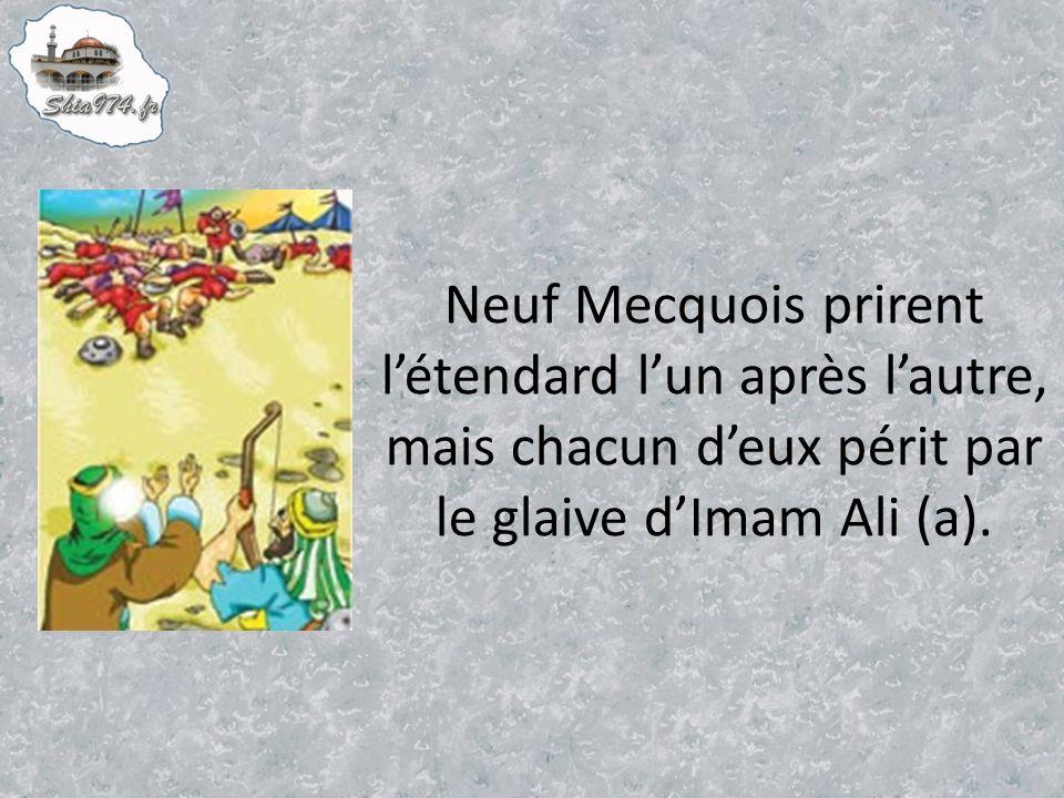 Neuf Mecquois prirent l'étendard l'un après l'autre, mais chacun d'eux périt par le glaive d'Imam Ali (a).