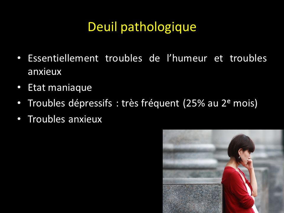 Deuil pathologique Essentiellement troubles de l'humeur et troubles anxieux. Etat maniaque. Troubles dépressifs : très fréquent (25% au 2e mois)