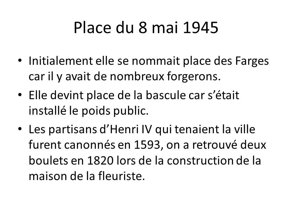 Place du 8 mai 1945 Initialement elle se nommait place des Farges car il y avait de nombreux forgerons.