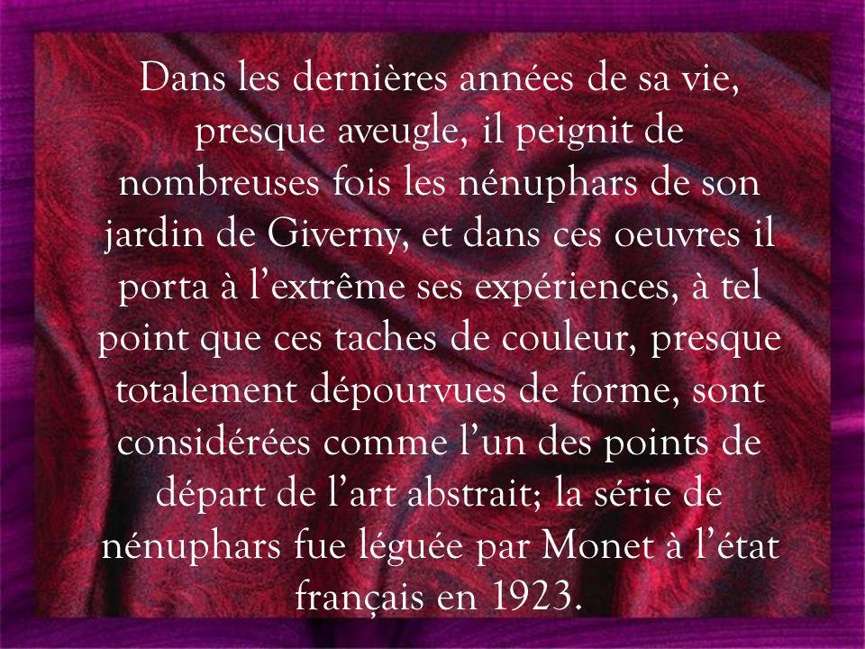 Dans les dernières années de sa vie, presque aveugle, il peignit de nombreuses fois les nénuphars de son jardin de Giverny, et dans ces oeuvres il porta à l'extrême ses expériences, à tel point que ces taches de couleur, presque totalement dépourvues de forme, sont considérées comme l'un des points de départ de l'art abstrait; la série de nénuphars fue léguée par Monet à l'état français en 1923.