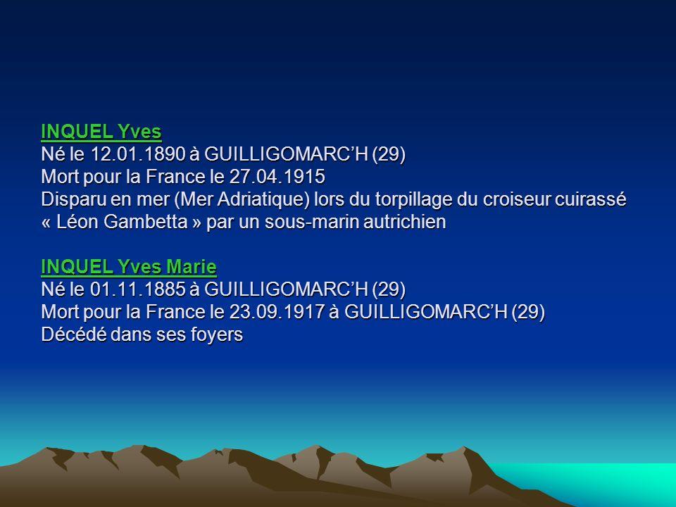 INQUEL Yves Né le 12.01.1890 à GUILLIGOMARC'H (29) Mort pour la France le 27.04.1915 Disparu en mer (Mer Adriatique) lors du torpillage du croiseur cuirassé « Léon Gambetta » par un sous-marin autrichien INQUEL Yves Marie Né le 01.11.1885 à GUILLIGOMARC'H (29) Mort pour la France le 23.09.1917 à GUILLIGOMARC'H (29) Décédé dans ses foyers