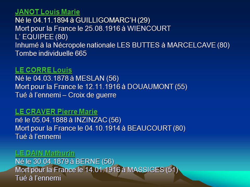 JANOT Louis Marie Né le 04.11.1894 à GUILLIGOMARC'H (29) Mort pour la France le 25.08.1916 à WIENCOURT L' EQUIPEE (80) Inhumé à la Nécropole nationale LES BUTTES à MARCELCAVE (80) Tombe individuelle 665 LE CORRE Louis Né le 04.03.1878 à MESLAN (56) Mort pour la France le 12.11.1916 à DOUAUMONT (55) Tué à l'ennemi – Croix de guerre LE CRAVER Pierre Marie né le 05.04.1888 à INZINZAC (56) Mort pour la France le 04.10.1914 à BEAUCOURT (80) Tué à l'ennemi LE DAIN Mathurin Né le 30.04.1879 à BERNE (56) Mort pour la France le 14.01.1916 à MASSIGES (51) Tué à l'ennemi