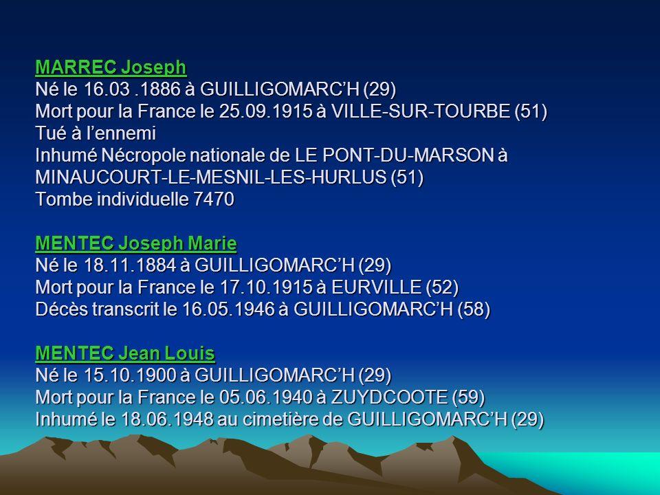 MARREC Joseph Né le 16.03 .1886 à GUILLIGOMARC'H (29) Mort pour la France le 25.09.1915 à VILLE-SUR-TOURBE (51) Tué à l'ennemi Inhumé Nécropole nationale de LE PONT-DU-MARSON à MINAUCOURT-LE-MESNIL-LES-HURLUS (51) Tombe individuelle 7470 MENTEC Joseph Marie Né le 18.11.1884 à GUILLIGOMARC'H (29) Mort pour la France le 17.10.1915 à EURVILLE (52) Décès transcrit le 16.05.1946 à GUILLIGOMARC'H (58) MENTEC Jean Louis Né le 15.10.1900 à GUILLIGOMARC'H (29) Mort pour la France le 05.06.1940 à ZUYDCOOTE (59) Inhumé le 18.06.1948 au cimetière de GUILLIGOMARC'H (29)