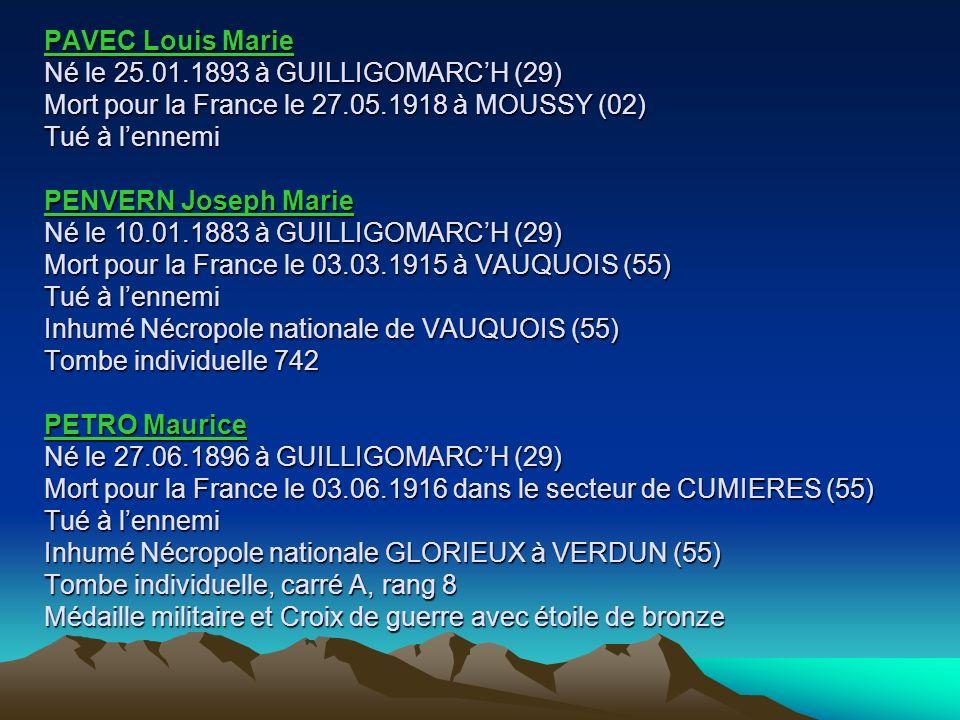 PAVEC Louis Marie Né le 25.01.1893 à GUILLIGOMARC'H (29) Mort pour la France le 27.05.1918 à MOUSSY (02) Tué à l'ennemi PENVERN Joseph Marie Né le 10.01.1883 à GUILLIGOMARC'H (29) Mort pour la France le 03.03.1915 à VAUQUOIS (55) Tué à l'ennemi Inhumé Nécropole nationale de VAUQUOIS (55) Tombe individuelle 742 PETRO Maurice Né le 27.06.1896 à GUILLIGOMARC'H (29) Mort pour la France le 03.06.1916 dans le secteur de CUMIERES (55) Tué à l'ennemi Inhumé Nécropole nationale GLORIEUX à VERDUN (55) Tombe individuelle, carré A, rang 8 Médaille militaire et Croix de guerre avec étoile de bronze