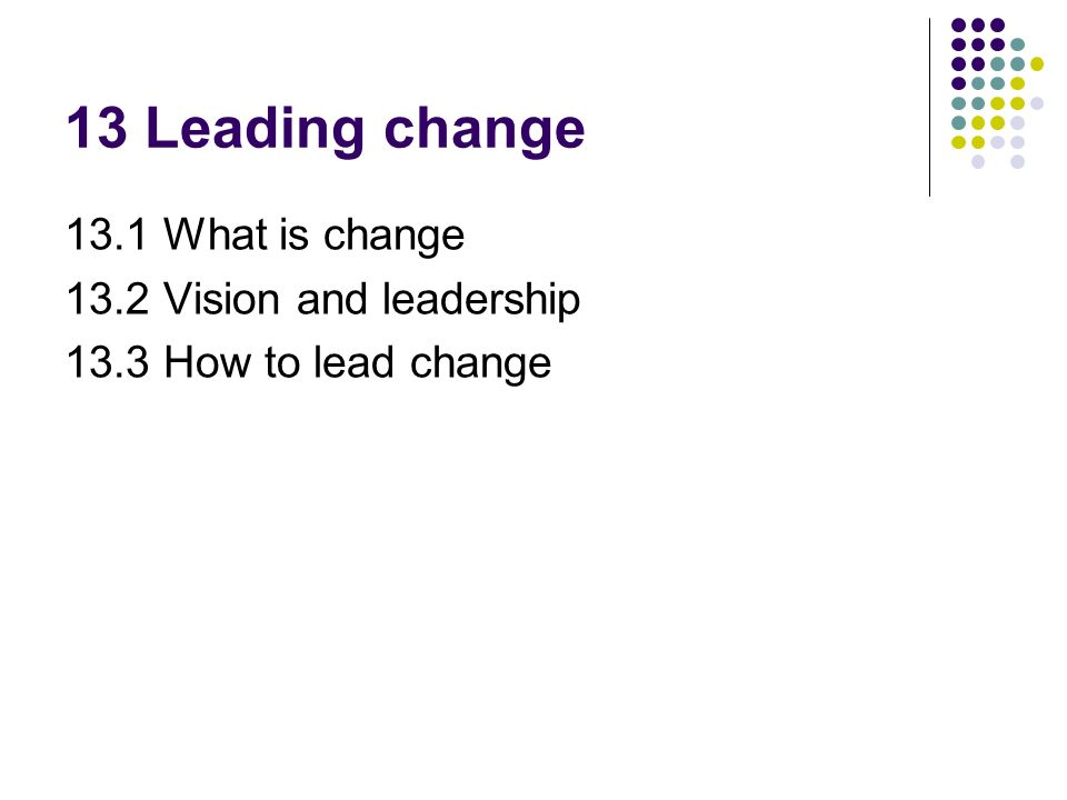 13 Leading change 13.1 What is change 13.2 Vision and leadership
